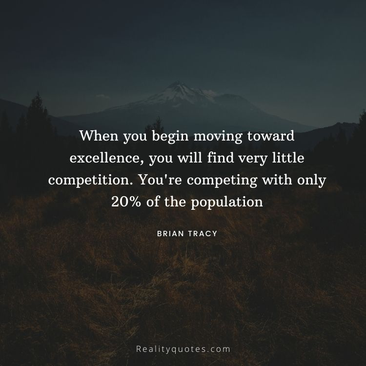 When you begin moving toward excellence, you will find very little competition. You're competing with only 20% of the population