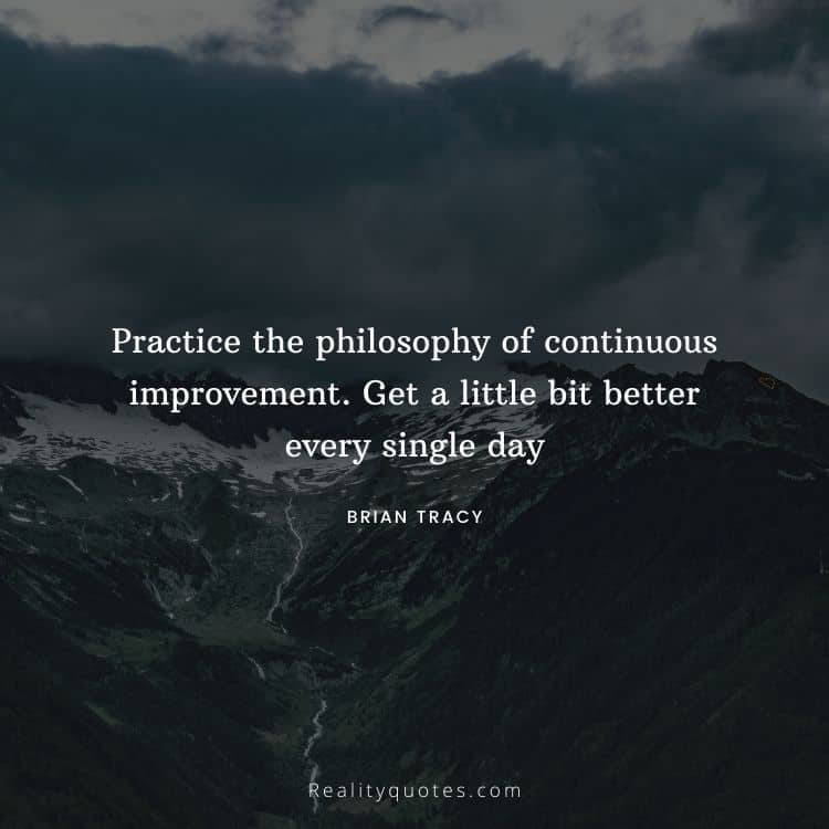 Practice the philosophy of continuous improvement. Get a little bit better every single day