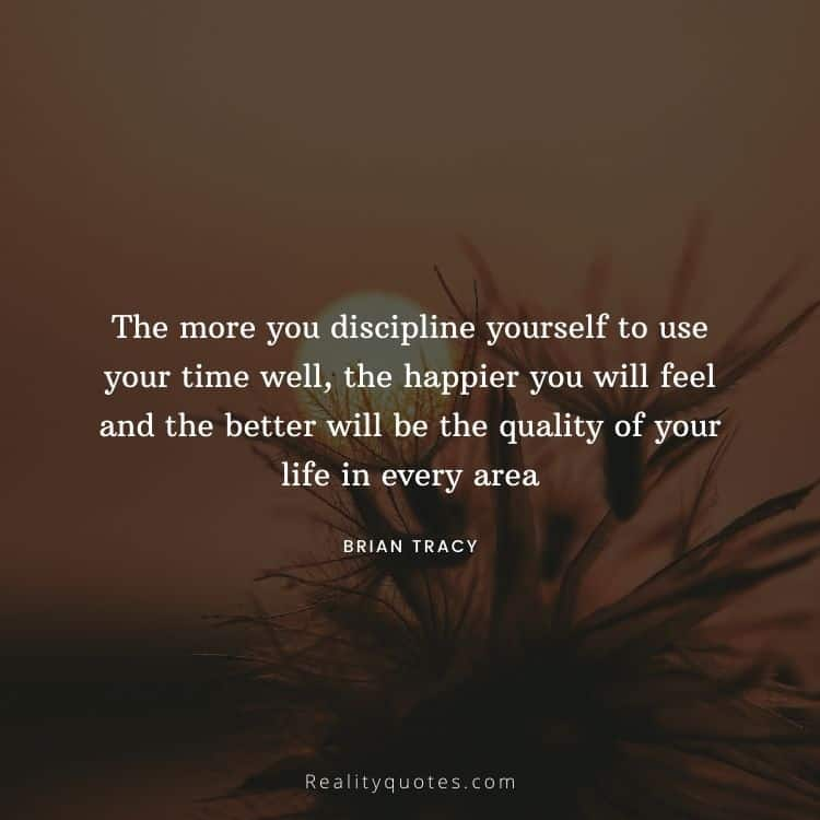 The more you discipline yourself to use your time well, the happier you will feel and the better will be the quality of your life in every area
