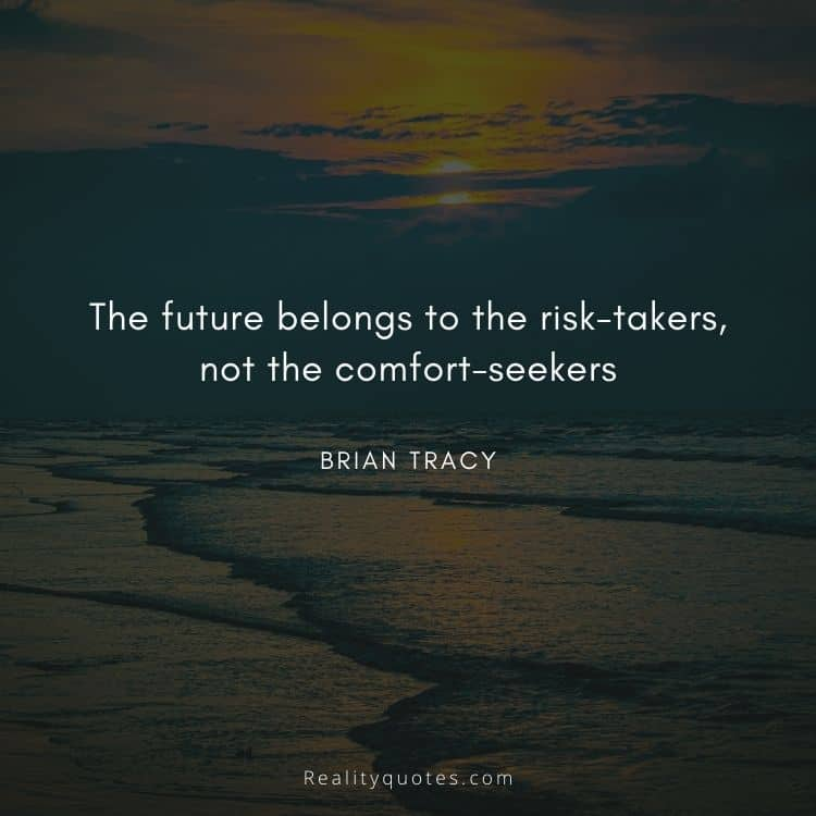 The future belongs to the risk-takers, not the comfort-seekers