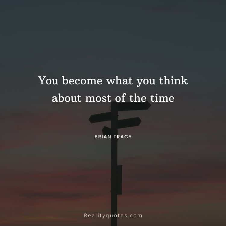 You become what you think about most of the time