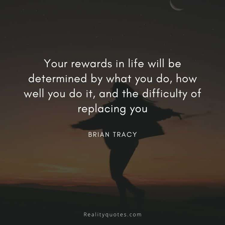 Your rewards in life will be determined by what you do, how well you do it, and the difficulty of replacing you