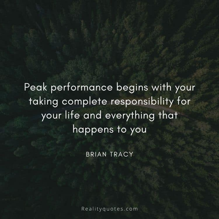 Peak performance begins with your taking complete responsibility for your life and everything that happens to you