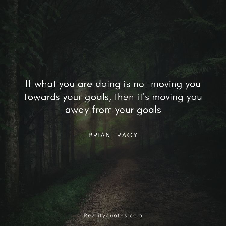 If what you are doing is not moving you towards your goals, then it's moving you away from your goals