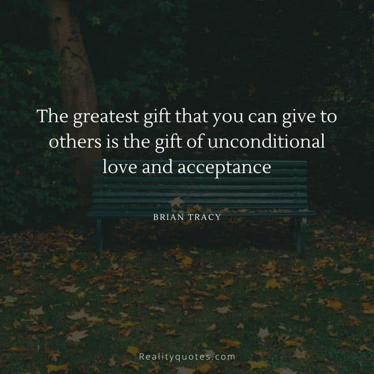 The greatest gift that you can give to others is the gift of unconditional love and acceptance