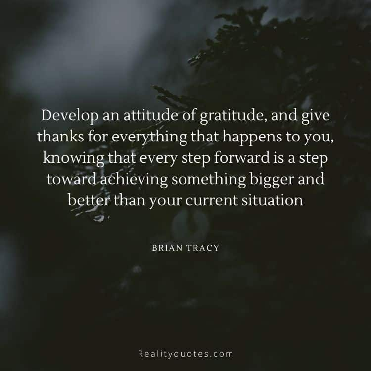 Develop an attitude of gratitude, and give thanks for everything that happens to you, knowing that every step forward is a step toward achieving something bigger and better than your current situation