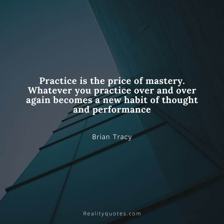 Practice is the price of mastery. Whatever you practice over and over again becomes a new habit of thought and performance