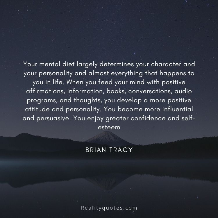 Your mental diet largely determines your character and your personality and almost everything that happens to you in life. When you feed your mind with positive affirmations, information, books, conversations, audio programs, and thoughts, you develop a more positive attitude and personality. You become more influential and persuasive. You enjoy greater confidence and self-esteem
