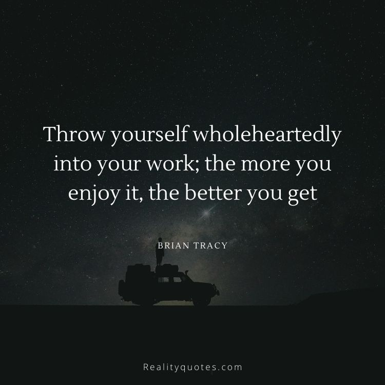 Throw yourself wholeheartedly into your work; the more you enjoy it, the better you get