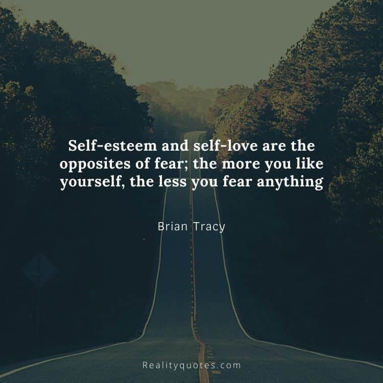 Self-esteem and self-love are the opposites of fear; the more you like yourself, the less you fear anything