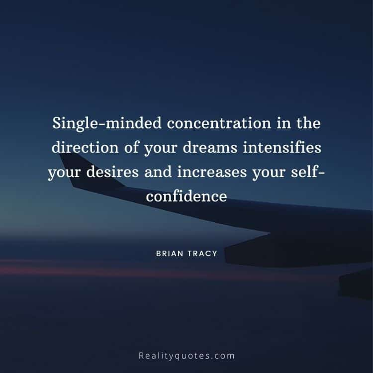 Single-minded concentration in the direction of your dreams intensifies your desires and increases your self-confidence