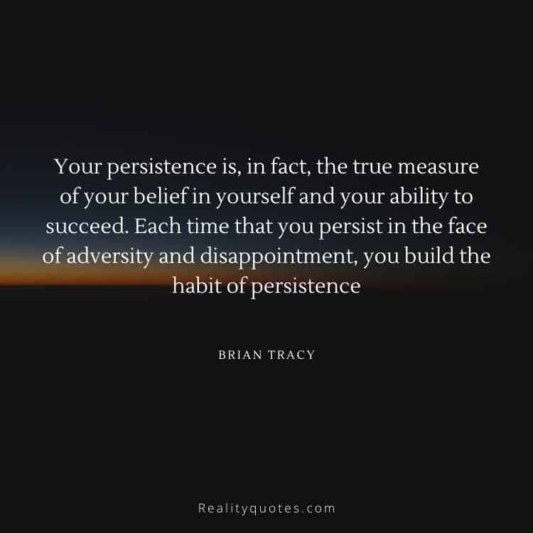 Your persistence is, in fact, the true measure of your belief in yourself and your ability to succeed. Each time that you persist in the face of adversity and disappointment, you build the habit of persistence