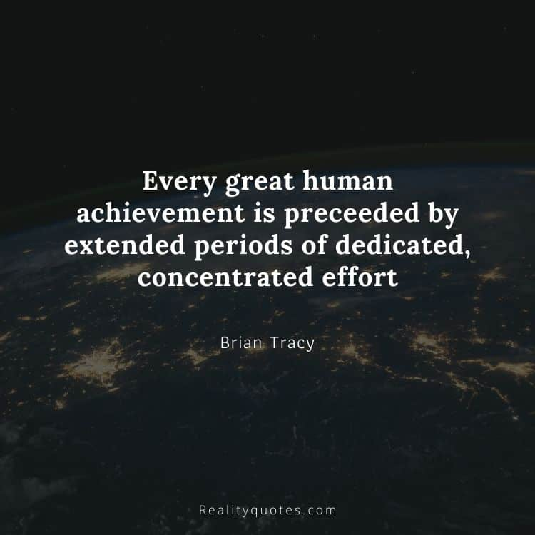 Every great human achievement is preceeded by extended periods of dedicated, concentrated effort