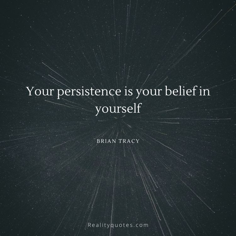 Your persistence is your belief in yourself