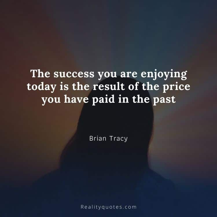 The success you are enjoying today is the result of the price you have paid in the past
