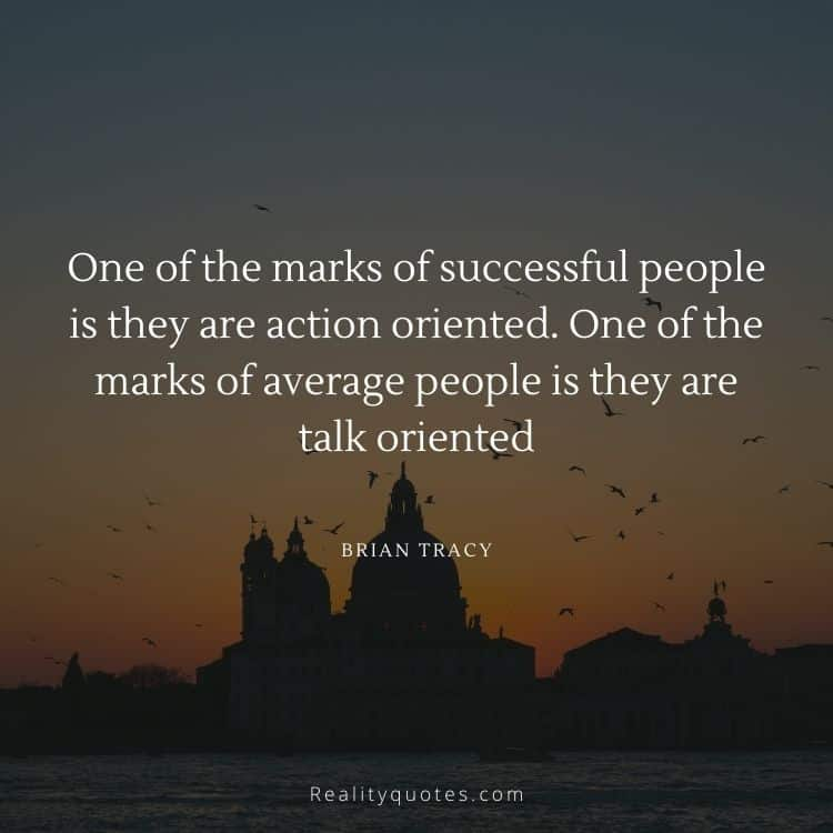 One of the marks of successful people is they are action oriented. One of the marks of average people is they are talk oriented