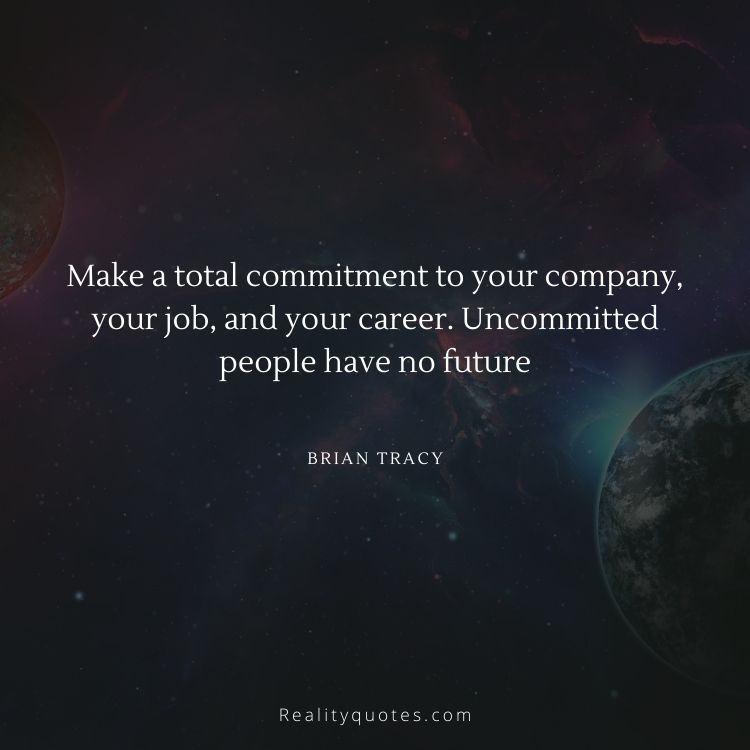 Make a total commitment to your company, your job, and your career. Uncommitted people have no future