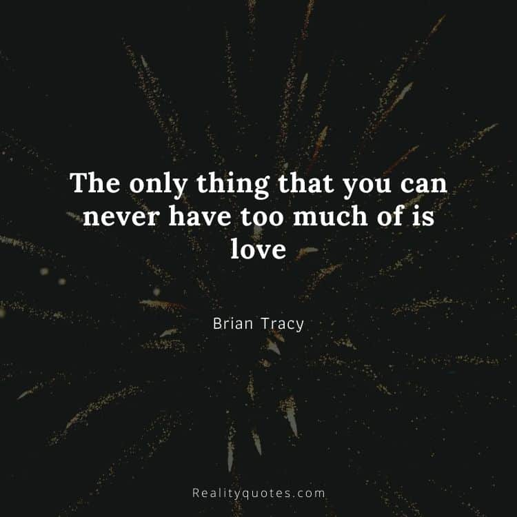 The only thing that you can never have too much of is love