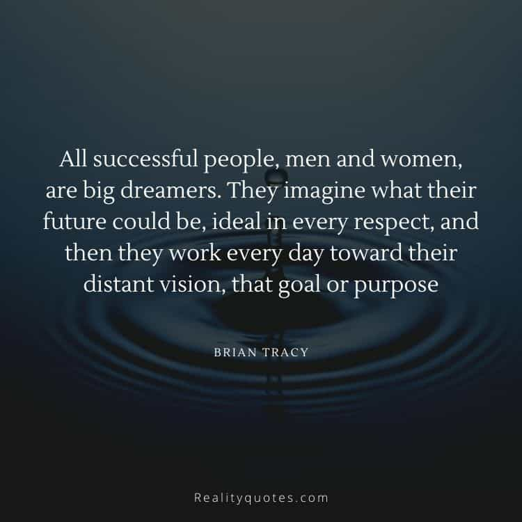 All successful people, men and women, are big dreamers. They imagine what their future could be, ideal in every respect, and then they work every day toward their distant vision, that goal or purpose