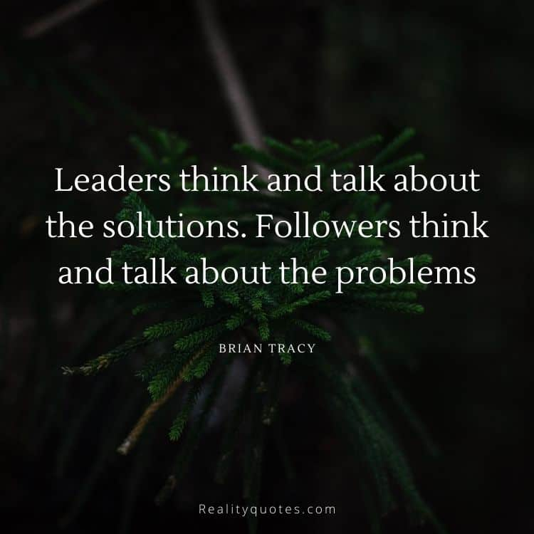 Leaders think and talk about the solutions. Followers think and talk about the problems