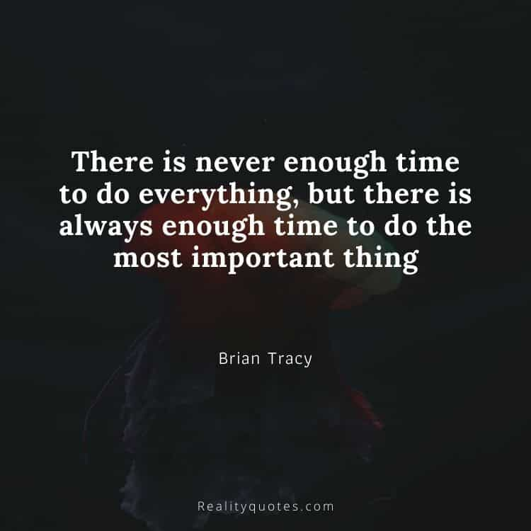 There is never enough time to do everything, but there is always enough time to do the most important thing