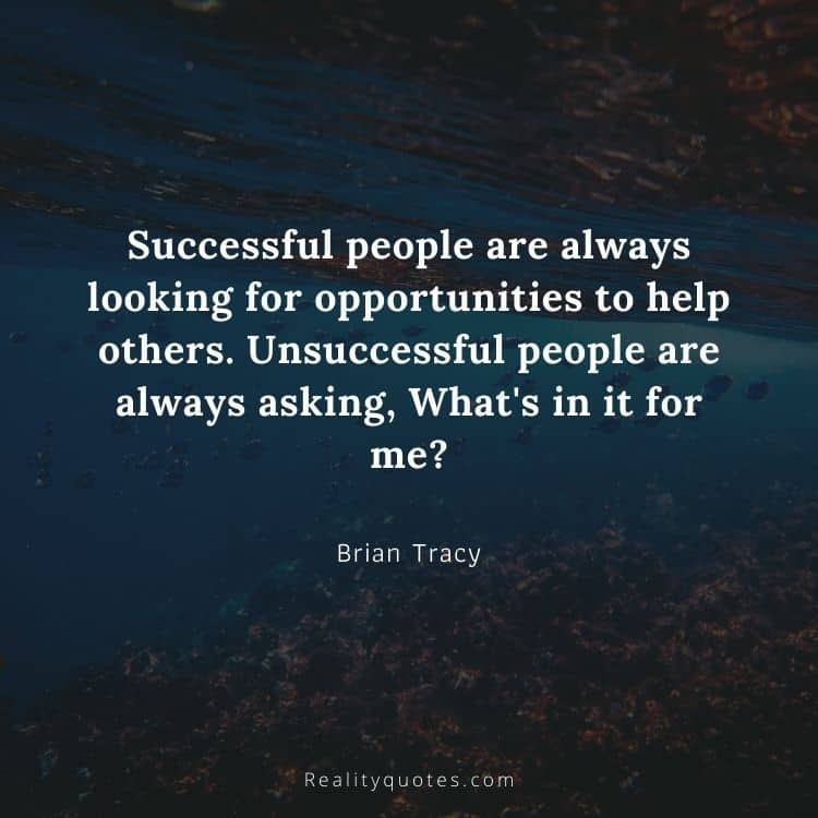 Successful people are always looking for opportunities to help others. Unsuccessful people are always asking, What's in it for me