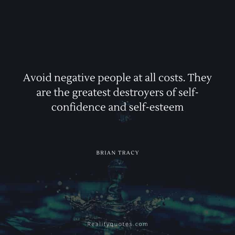 Avoid negative people at all costs. They are the greatest destroyers of self-confidence and self-esteem