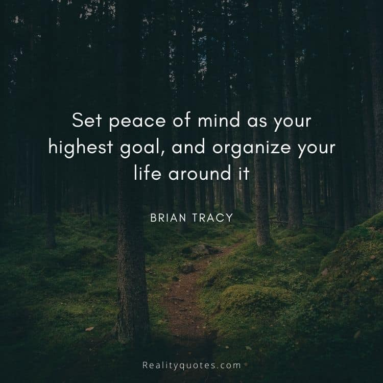 Set peace of mind as your highest goal, and organize your life around it