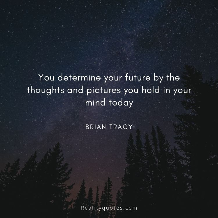 You determine your future by the thoughts and pictures you hold in your mind today