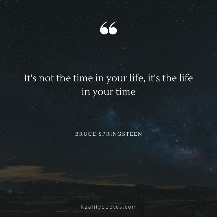It's not the time in your life, it's the life in your time