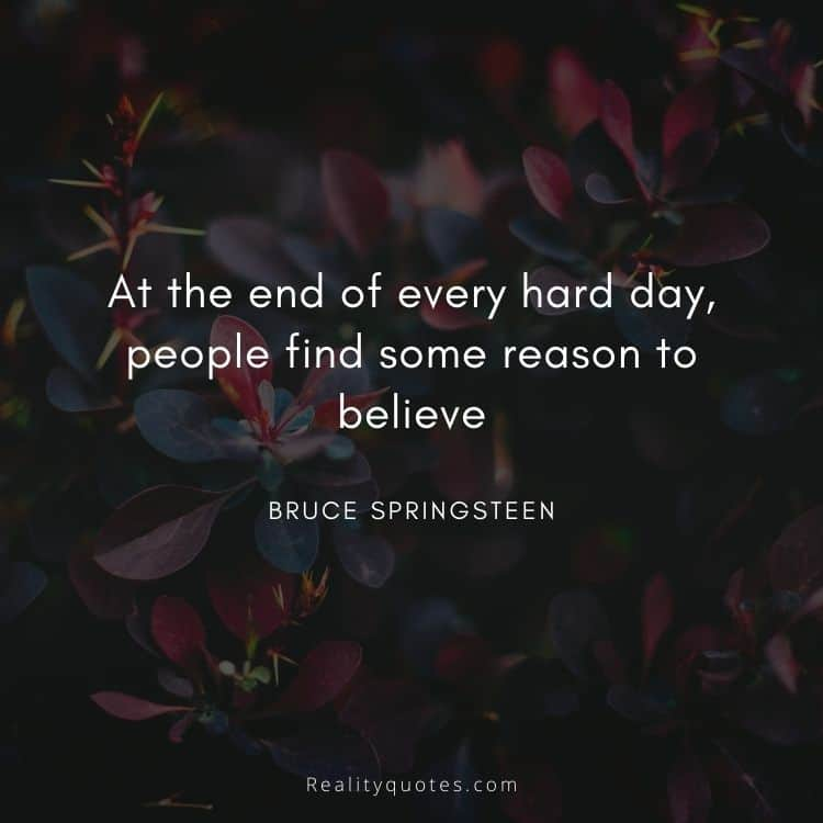 At the end of every hard day, people find some reason to believe