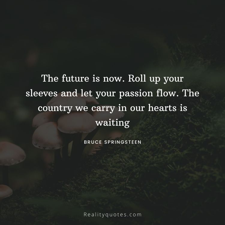 The future is now. Roll up your sleeves and let your passion flow. The country we carry in our hearts is waiting