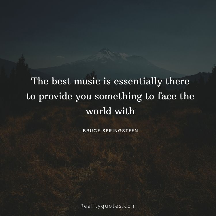 The best music is essentially there to provide you something to face the world with
