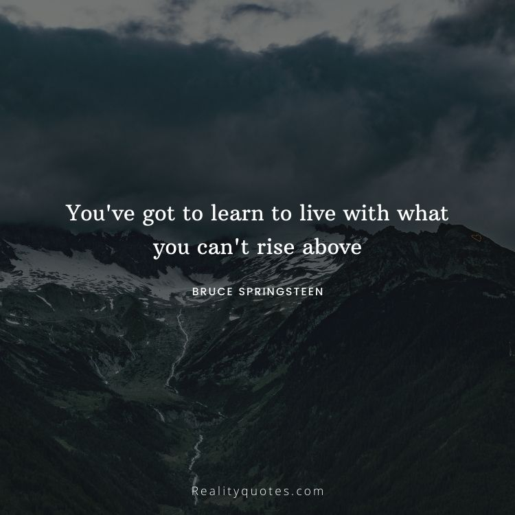 You've got to learn to live with what you can't rise above