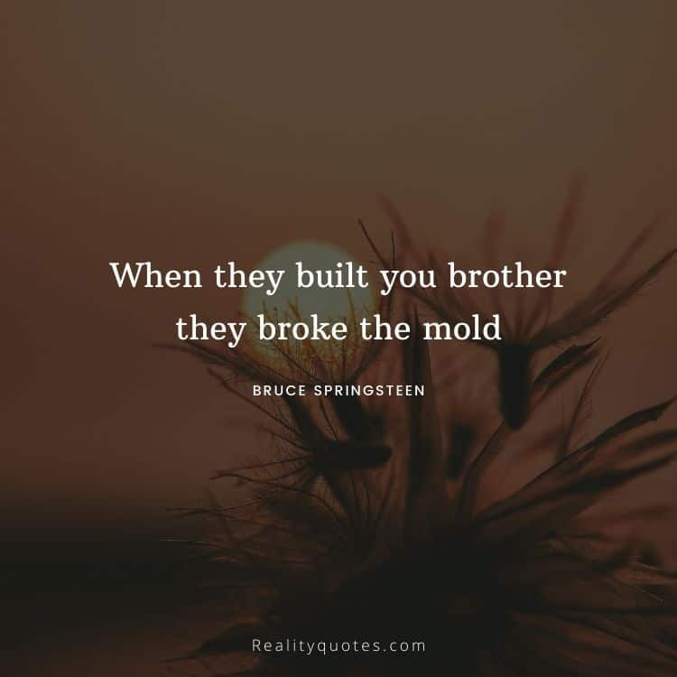 When they built you brother they broke the mold