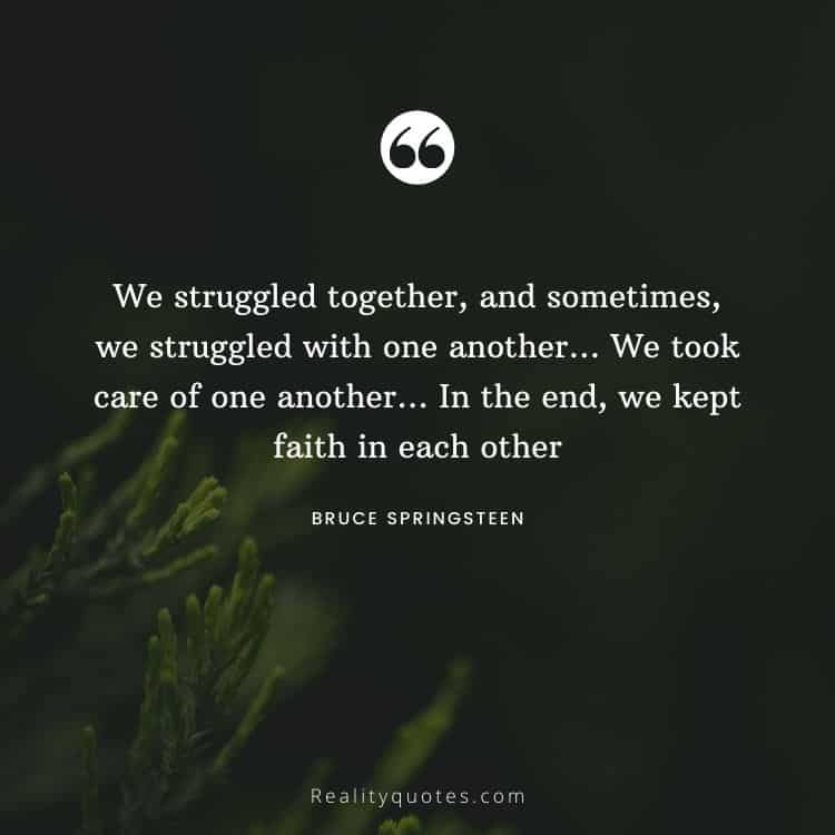 We struggled together, and sometimes, we struggled with one another… We took care of one another… In the end, we kept faith in each other