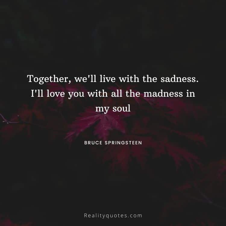 Together, we'll live with the sadness. I'll love you with all the madness in my soul