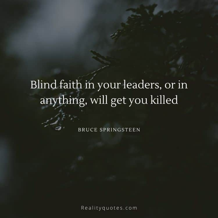 Blind faith in your leaders, or in anything, will get you killed