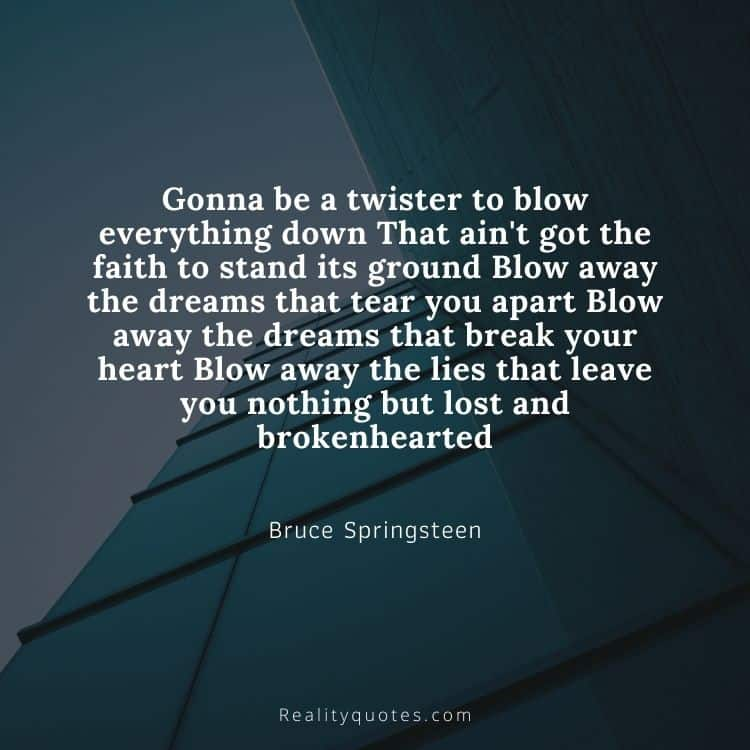 Gonna be a twister to blow everything down That ain't got the faith to stand its ground Blow away the dreams that tear you apart Blow away the dreams that break your heart Blow away the lies that leave you nothing but lost and brokenhearted