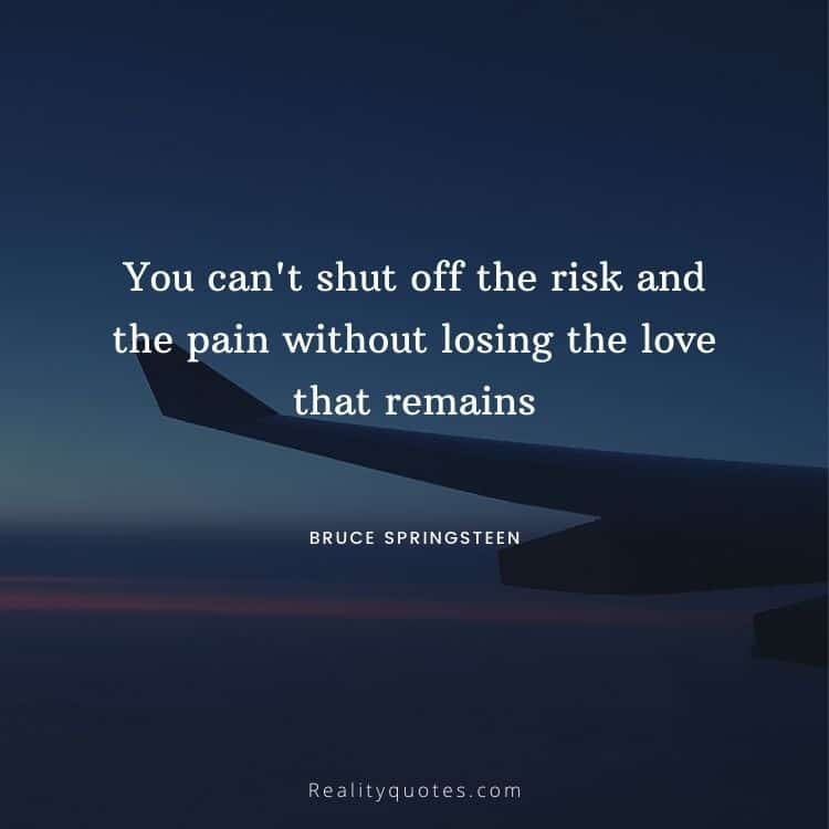 You can't shut off the risk and the pain without losing the love that remains