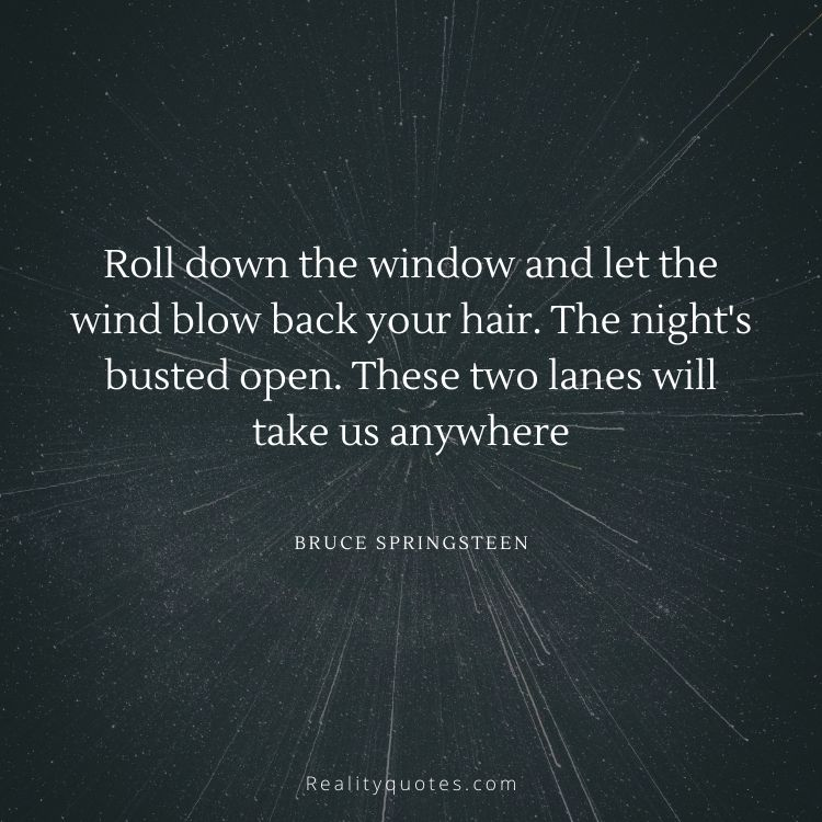 Roll down the window and let the wind blow back your hair. The night's busted open. These two lanes will take us anywhere