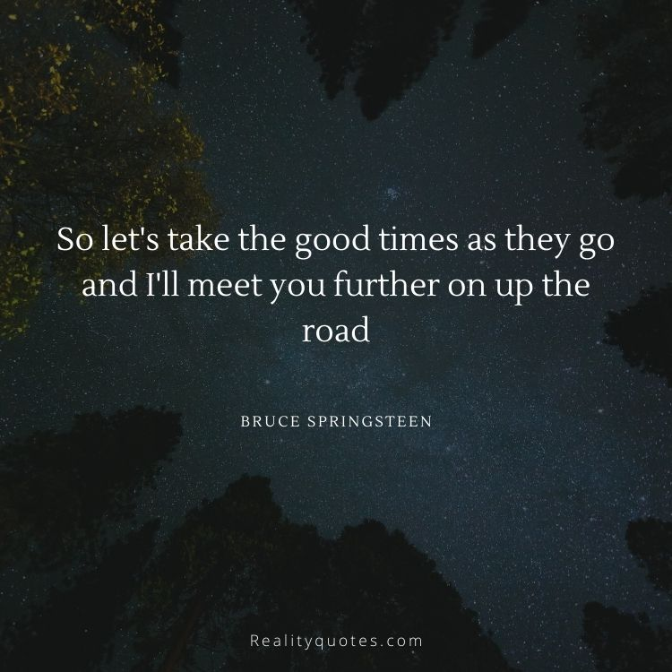 So let's take the good times as they go and I'll meet you further on up the road