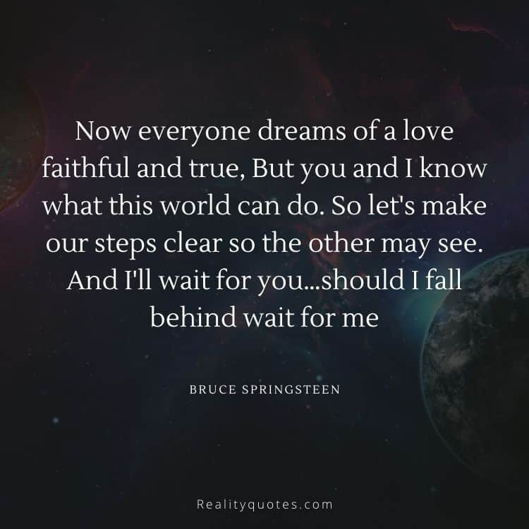 Now everyone dreams of a love faithful and true, But you and I know what this world can do. So let's make our steps clear so the other may see. And I'll wait for you…should I fall behind wait for me