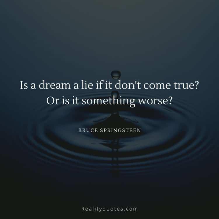 Is a dream a lie if it don't come true? Or is it something worse