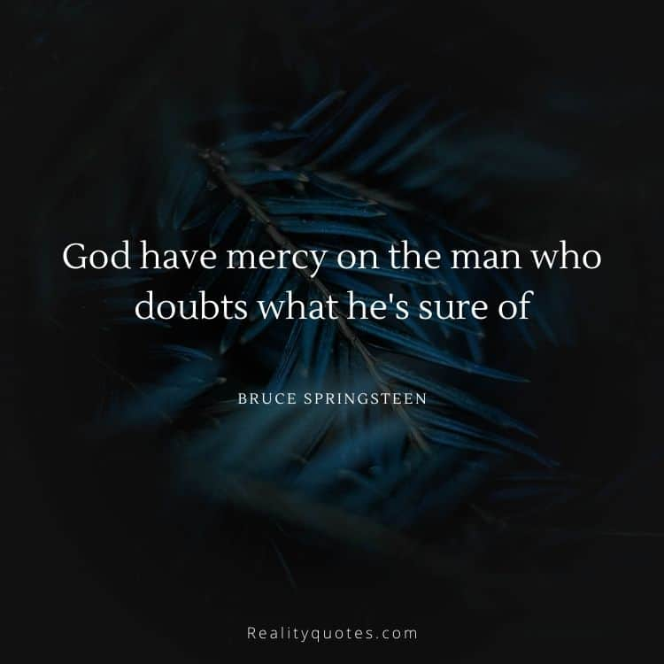 God have mercy on the man who doubts what he's sure of