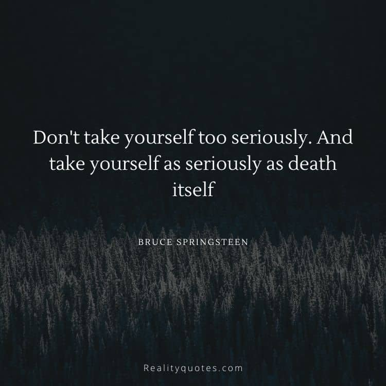 Don't take yourself too seriously. And take yourself as seriously as death itself