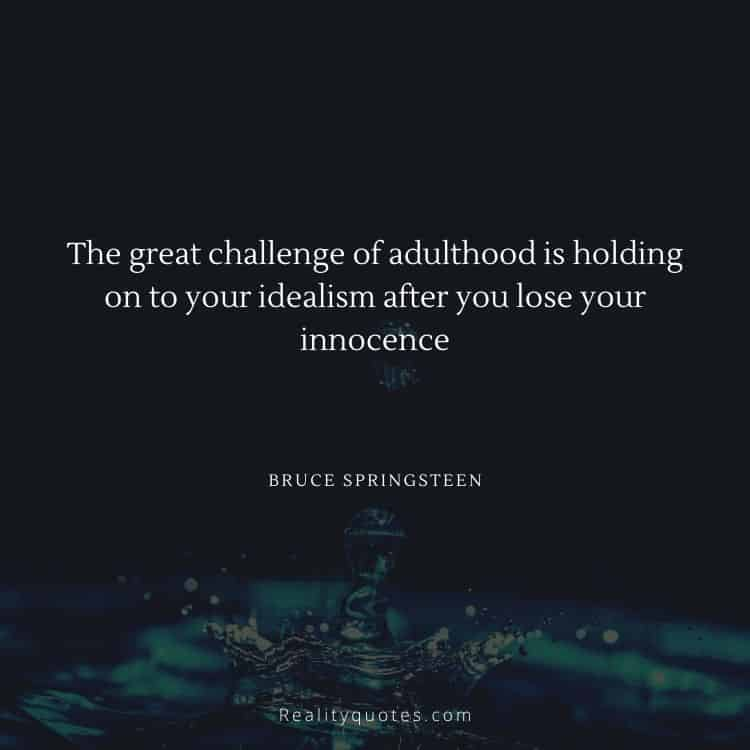 The great challenge of adulthood is holding on to your idealism after you lose your innocence