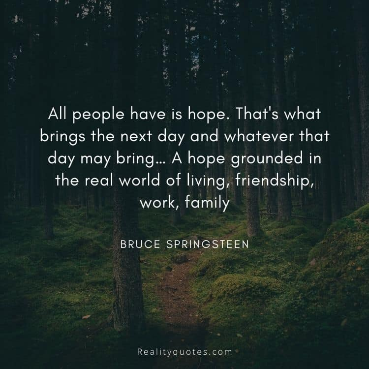 All people have is hope. That's what brings the next day and whatever that day may bring… A hope grounded in the real world of living, friendship, work, family