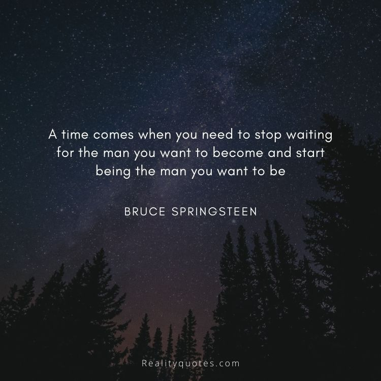 A time comes when you need to stop waiting for the man you want to become and start being the man you want to be