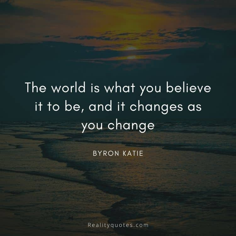 The world is what you believe it to be, and it changes as you change